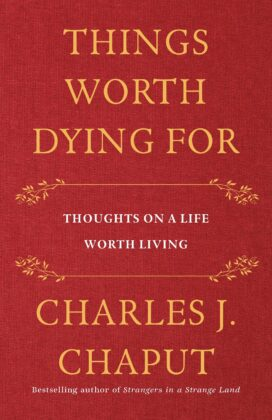 """This is the cover of the book """"Things Worth Dying For: Thoughts on a Life Worth Living"""" by retired Archbishop Charles J. Chaput of Philadelphia. (CNS photo/courtesy Henry Holt and Company)"""